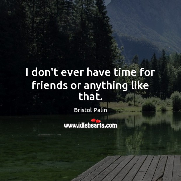 Image, I don't ever have time for friends or anything like that.