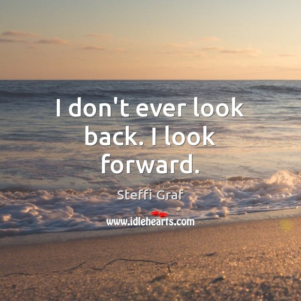 I don't ever look back. I look forward. Steffi Graf Picture Quote