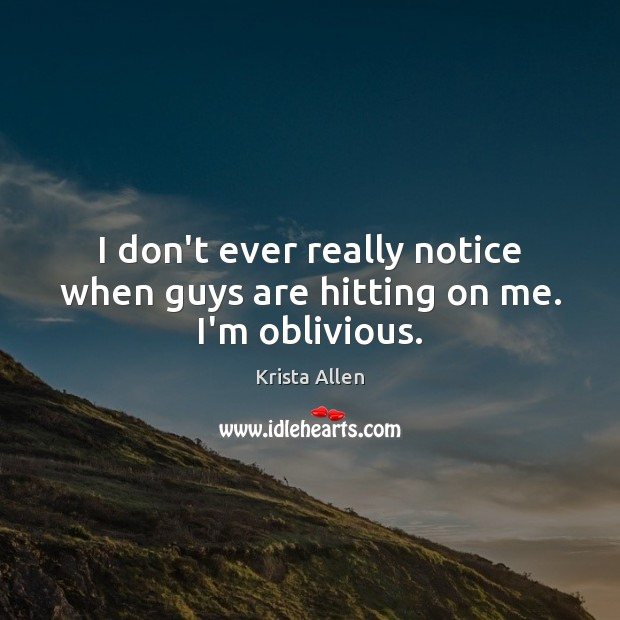 I don't ever really notice when guys are hitting on me. I'm oblivious. Krista Allen Picture Quote