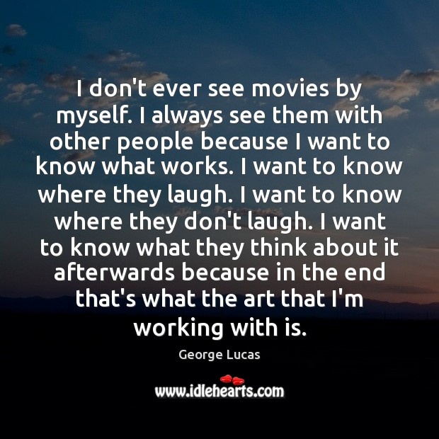 I don't ever see movies by myself. I always see them with George Lucas Picture Quote