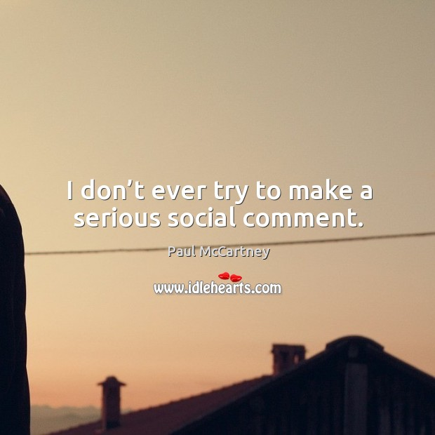 I don't ever try to make a serious social comment. Image