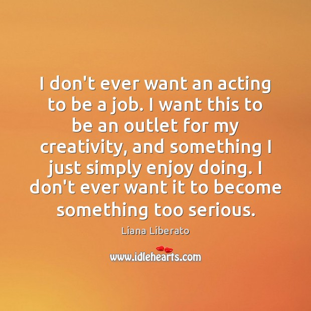Image, I don't ever want an acting to be a job. I want