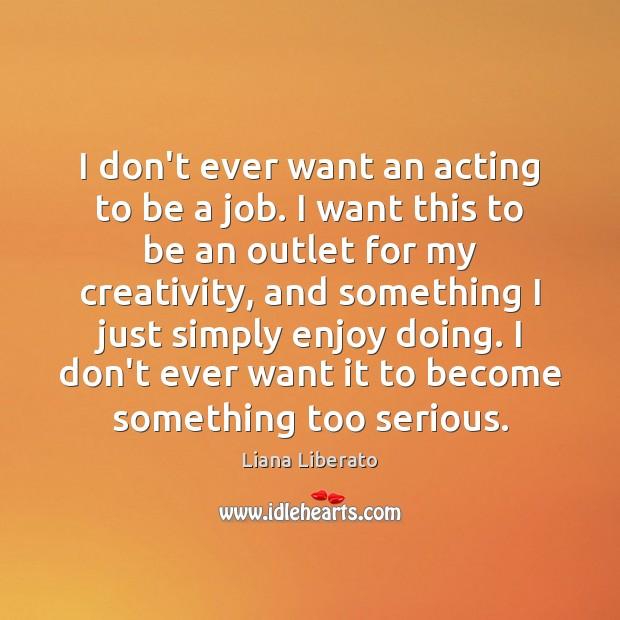 I don't ever want an acting to be a job. I want Image