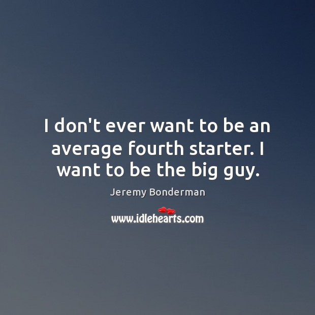 I don't ever want to be an average fourth starter. I want to be the big guy. Image