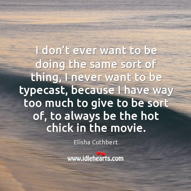 I don't ever want to be doing the same sort of thing, I never want to be typecast Elisha Cuthbert Picture Quote