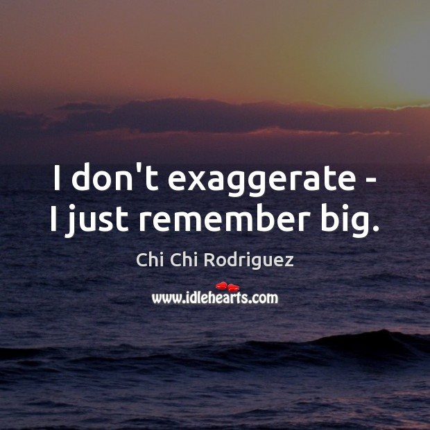 I don't exaggerate – I just remember big. Image