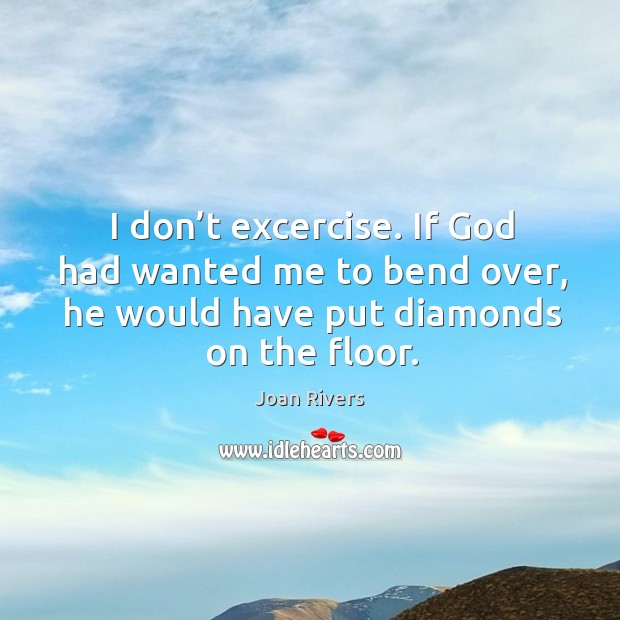 I don't excercise. If God had wanted me to bend over, he would have put diamonds on the floor. Image