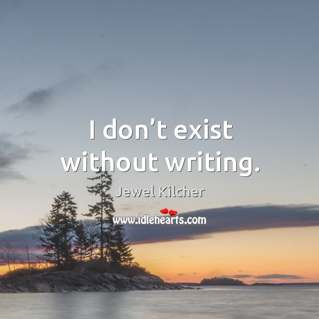 I don't exist without writing. Image