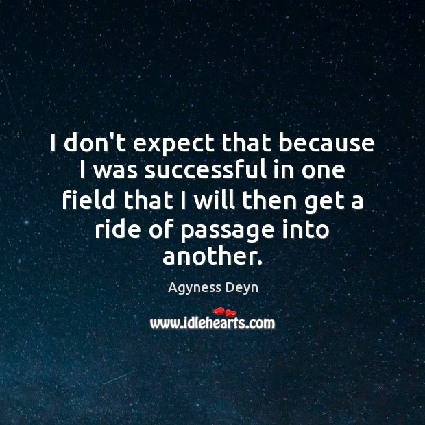 I don't expect that because I was successful in one field that Agyness Deyn Picture Quote
