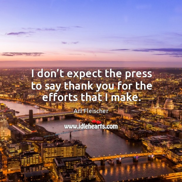 Thanks For All Your Efforts Quotes: Ari Fleischer Quote: I Don't Expect The Press To Say Thank
