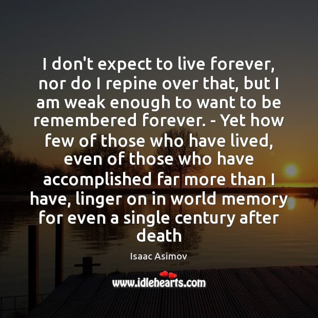 Image, I don't expect to live forever, nor do I repine over that,