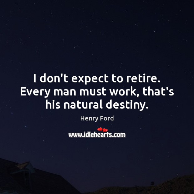 I don't expect to retire. Every man must work, that's his natural destiny. Henry Ford Picture Quote