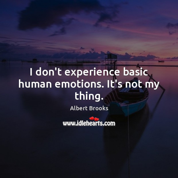 Image, I don't experience basic human emotions. It's not my thing.