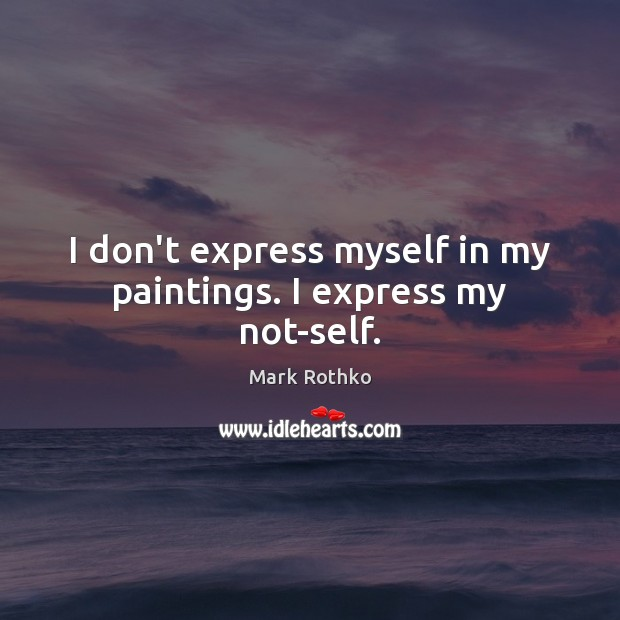 Image, I don't express myself in my paintings. I express my not-self.