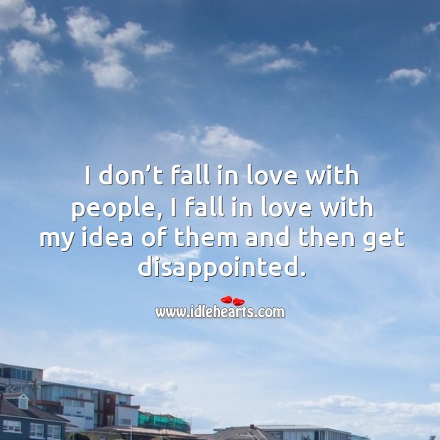 I don't fall in love with people, I fall in love with my idea of them and then get disappointed. Image