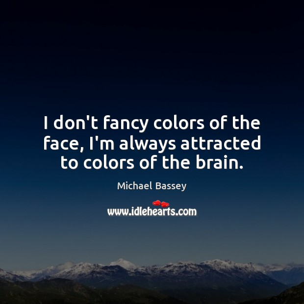 Image, I don't fancy colors of the face, I'm always attracted to colors of the brain.