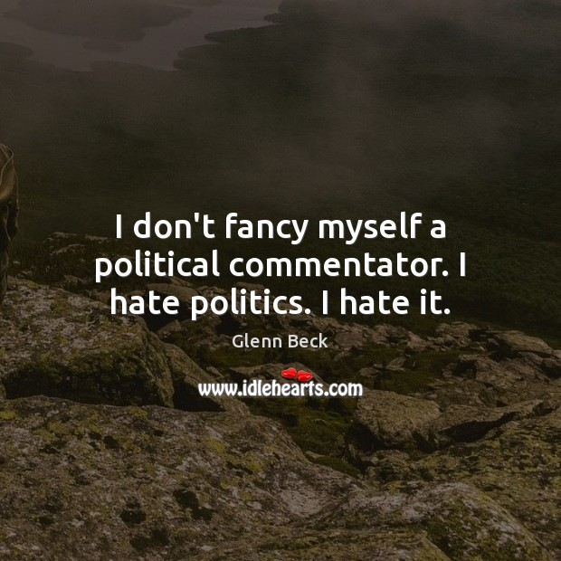 I don't fancy myself a political commentator. I hate politics. I hate it. Glenn Beck Picture Quote