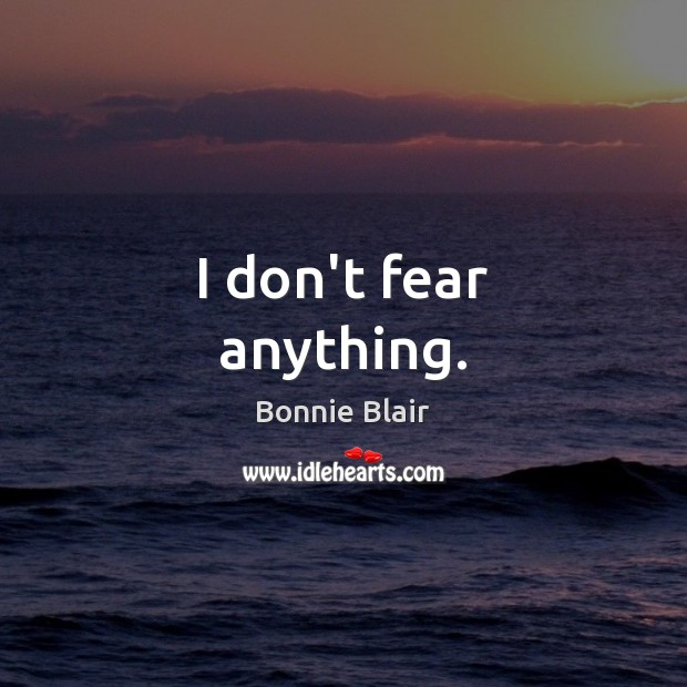 Image, I don't fear anything.