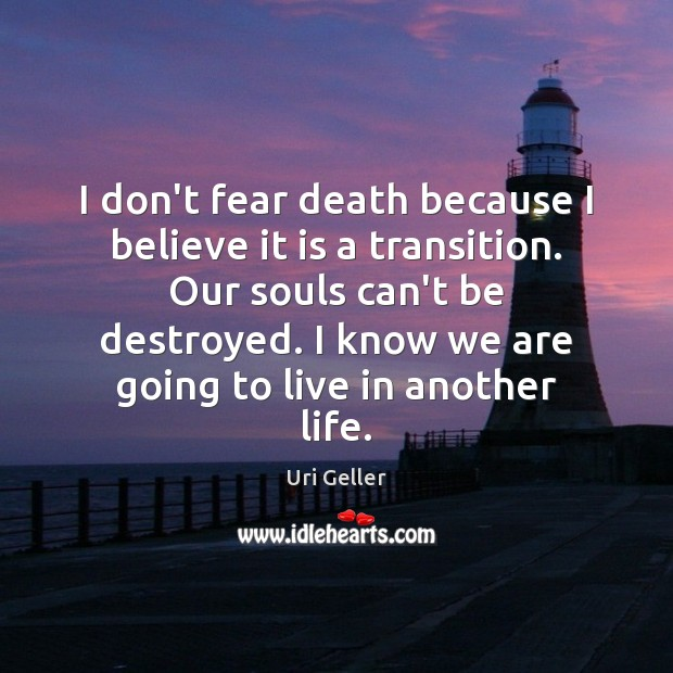 Image, I don't fear death because I believe it is a transition. Our