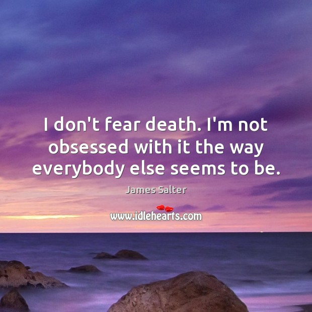 I don't fear death. I'm not obsessed with it the way everybody else seems to be. James Salter Picture Quote