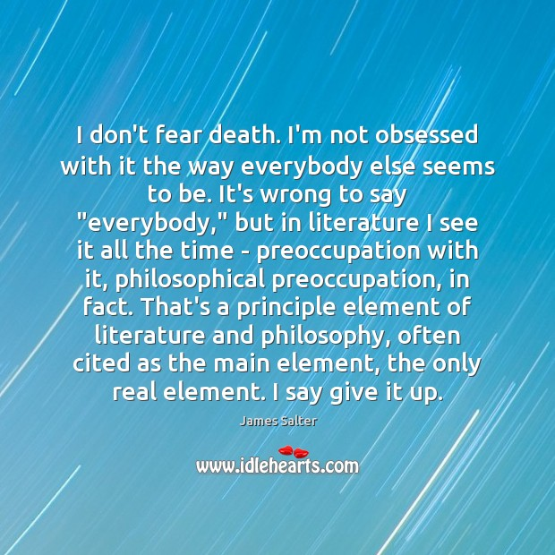 I don't fear death. I'm not obsessed with it the way everybody James Salter Picture Quote