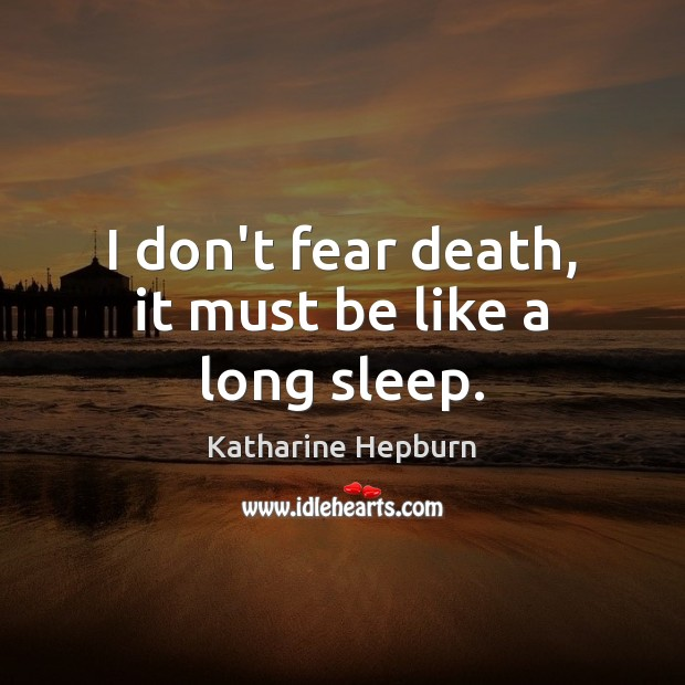 I don't fear death, it must be like a long sleep. Katharine Hepburn Picture Quote