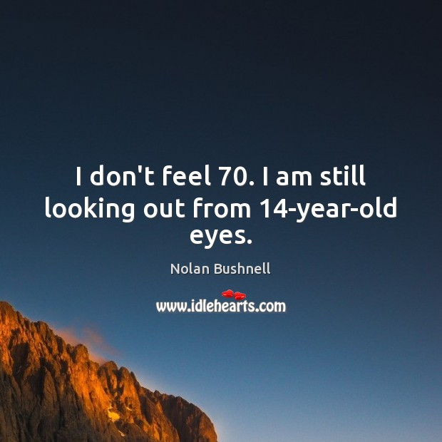 I don't feel 70. I am still looking out from 14-year-old eyes. Nolan Bushnell Picture Quote