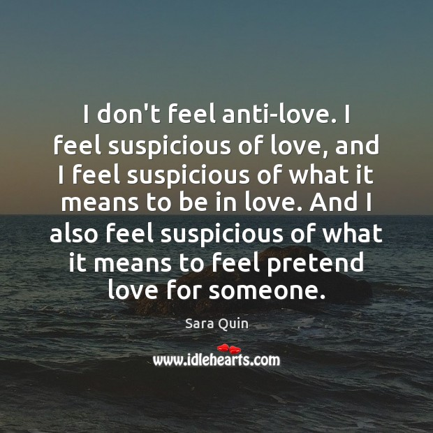 Image, I don't feel anti-love. I feel suspicious of love, and I feel