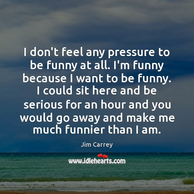 I don't feel any pressure to be funny at all. I'm funny Jim Carrey Picture Quote