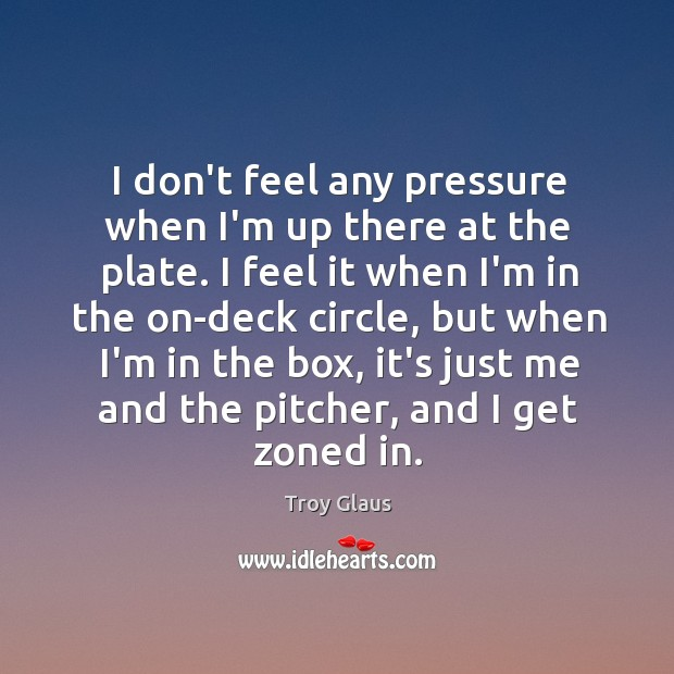 I don't feel any pressure when I'm up there at the plate. Image
