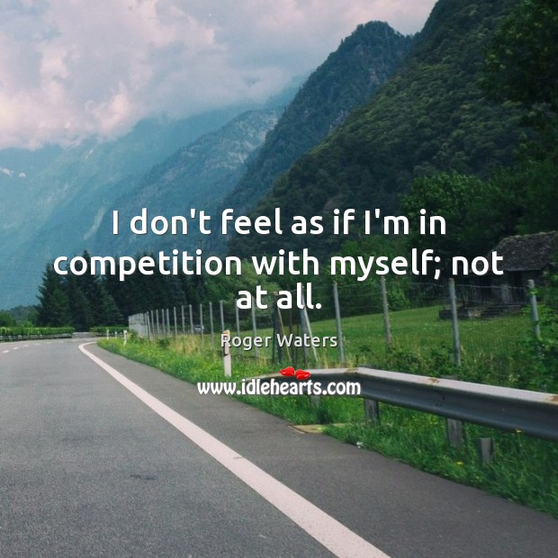 I don't feel as if I'm in competition with myself; not at all. Roger Waters Picture Quote