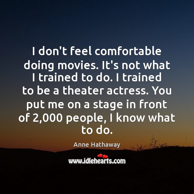 I don't feel comfortable doing movies. It's not what I trained to Anne Hathaway Picture Quote