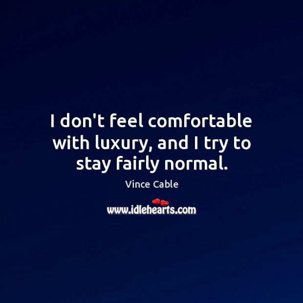 I don't feel comfortable with luxury, and I try to stay fairly normal. Image