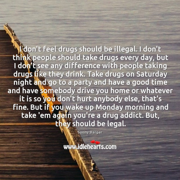 I don't feel drugs should be illegal. I don't think people should Image