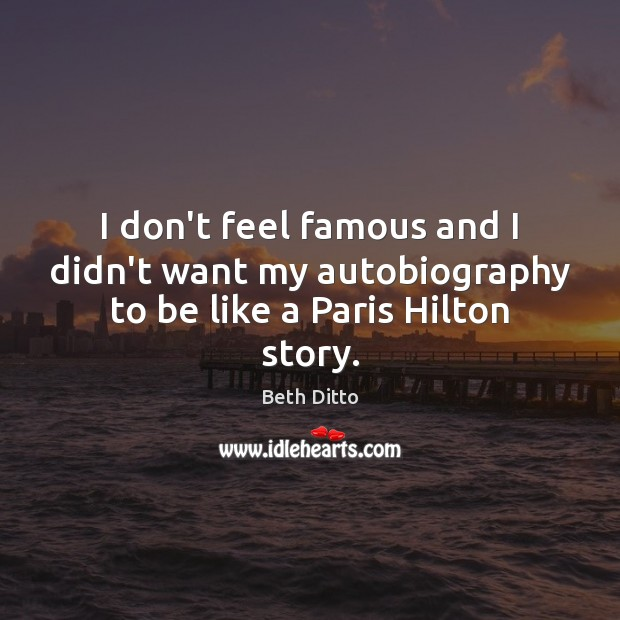 I don't feel famous and I didn't want my autobiography to be like a Paris Hilton story. Beth Ditto Picture Quote