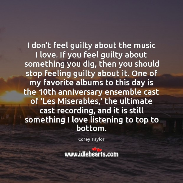 I don't feel guilty about the music I love. If you feel Corey Taylor Picture Quote