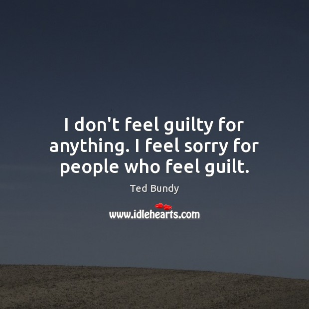 I don't feel guilty for anything. I feel sorry for people who feel guilt. Image