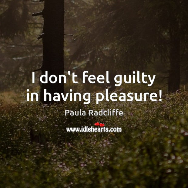 I don't feel guilty in having pleasure! Guilty Quotes Image