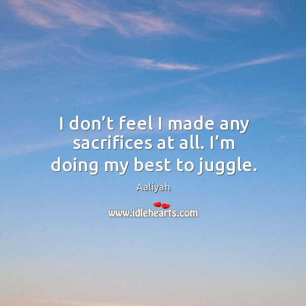 I don't feel I made any sacrifices at all. I'm doing my best to juggle. Aaliyah Picture Quote