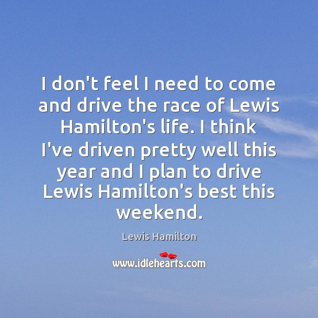 I don't feel I need to come and drive the race of Lewis Hamilton Picture Quote