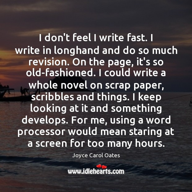 I don't feel I write fast. I write in longhand and do Image