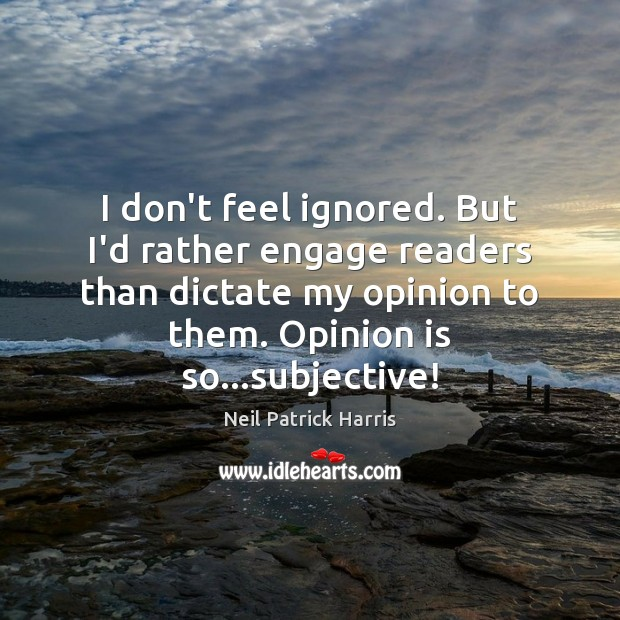 I don't feel ignored. But I'd rather engage readers than dictate my Image