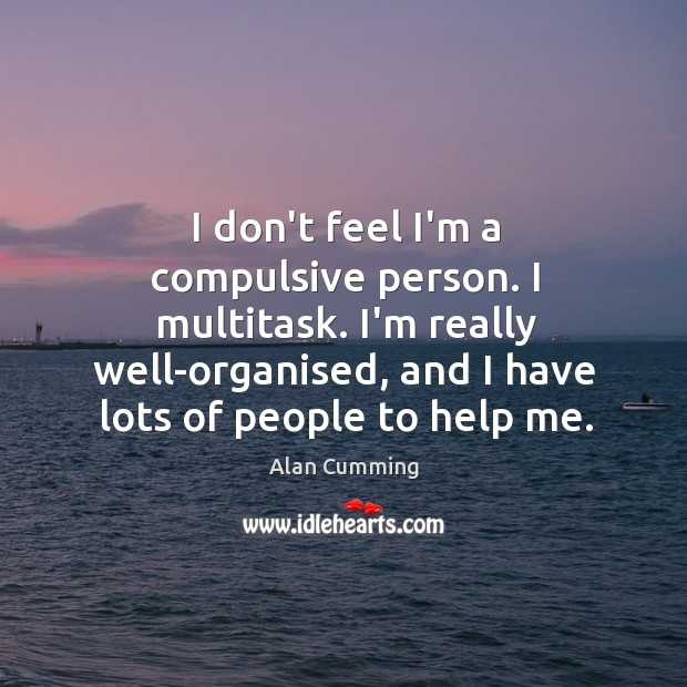 I don't feel I'm a compulsive person. I multitask. I'm really well-organised, Image