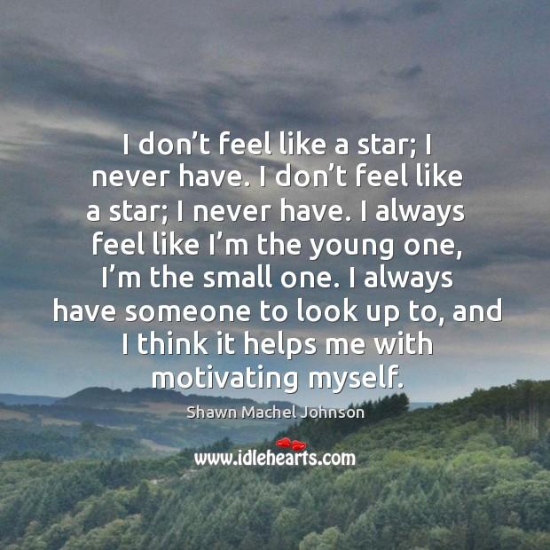 I don't feel like a star; I never have. I don't feel like a star; I never have. Image