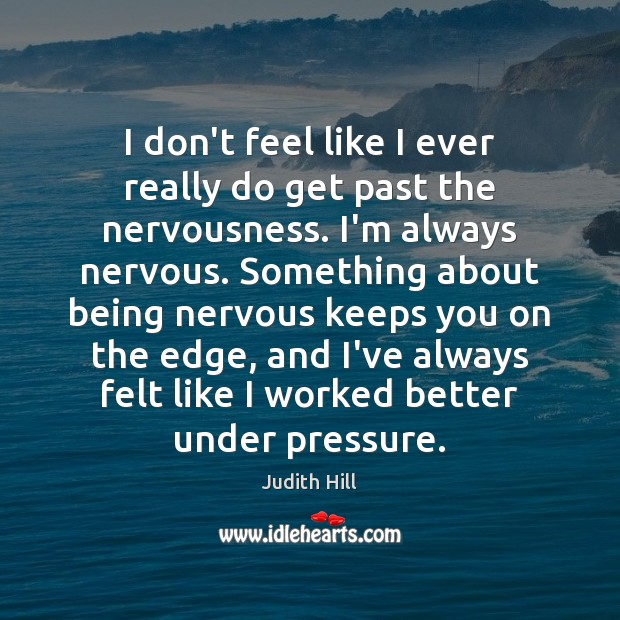 I don't feel like I ever really do get past the nervousness. Image