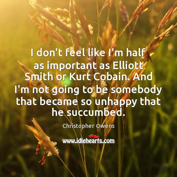I don't feel like I'm half as important as Elliott Smith or Christopher Owens Picture Quote