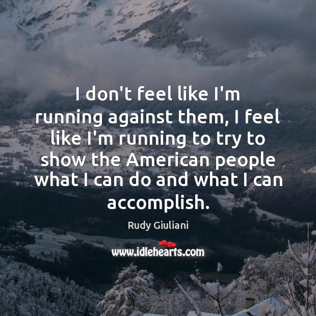 Rudy Giuliani Picture Quote image saying: I don't feel like I'm running against them, I feel like I'm