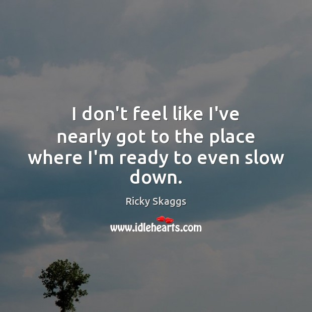 I don't feel like I've nearly got to the place where I'm ready to even slow down. Ricky Skaggs Picture Quote