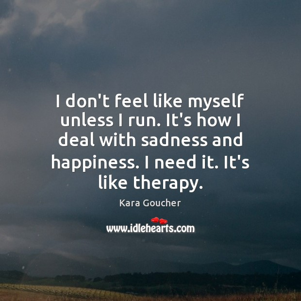 I don't feel like myself unless I run. It's how I deal Image
