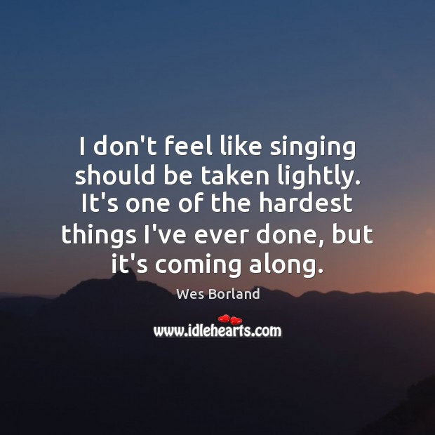 I don't feel like singing should be taken lightly. It's one of Wes Borland Picture Quote